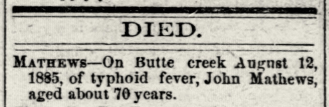 Reads: Died. Mathews - on Butte Creek August 12, 1885, of typhoid fever, John Mathews, aged about 70 years.