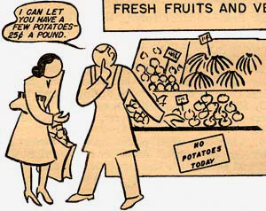 "Drawing of man whispering to woman ""I can let you have a few potatoes - 25¢ a pound."" Sign behind him reads ""No potatoes today."""