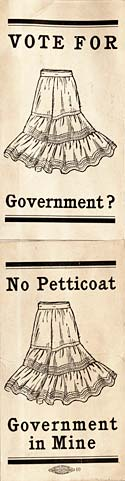 "advertisements against women's suffrage stating ""no petticoat, government in Mine."""